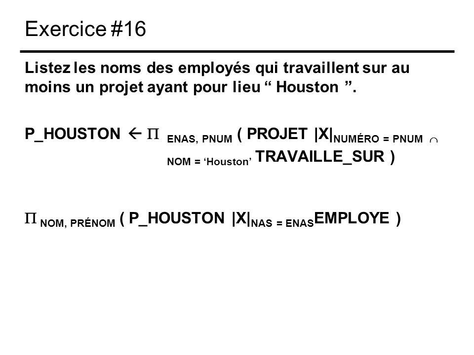 Exercice #16 Listez les noms des employés qui travaillent sur au moins un projet ayant pour lieu Houston. P_HOUSTON ENAS, PNUM ( PROJET |X| NUMÉRO = P