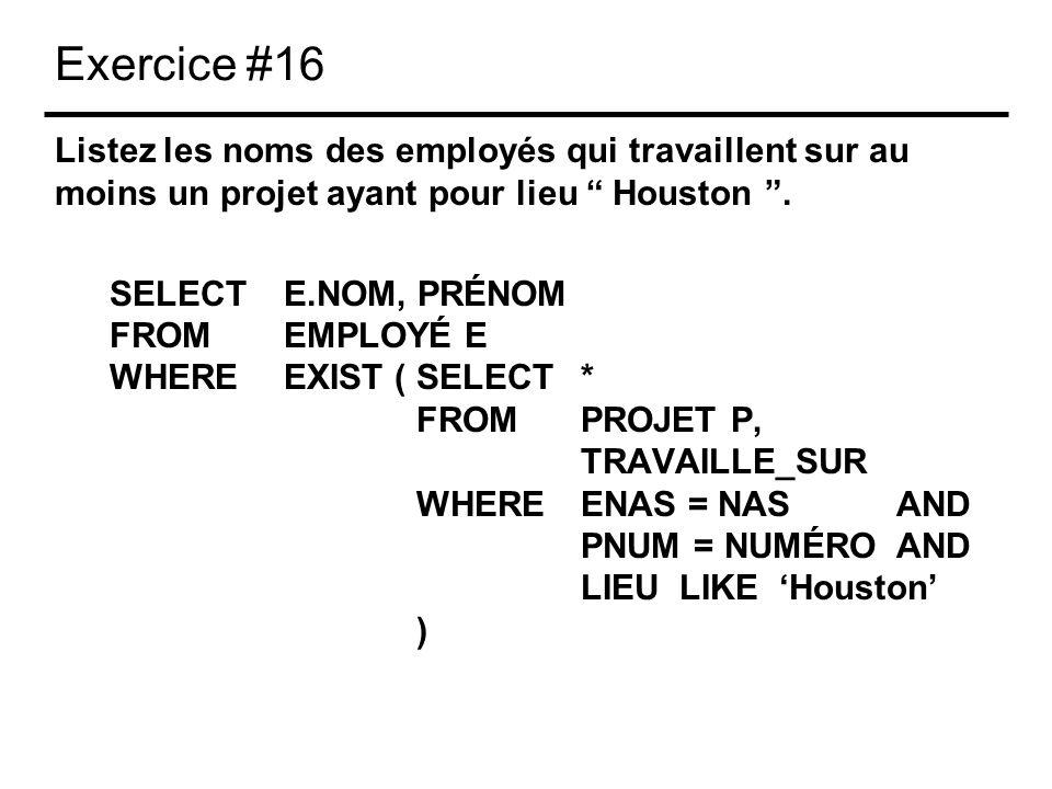 Exercice #16 Listez les noms des employés qui travaillent sur au moins un projet ayant pour lieu Houston. SELECTE.NOM, PRÉNOM FROMEMPLOYÉ E WHEREEXIST