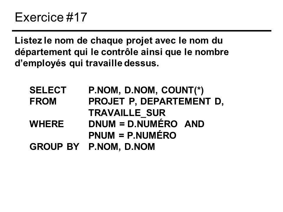 Exercice #17 Listez le nom de chaque projet avec le nom du département qui le contrôle ainsi que le nombre demployés qui travaille dessus. SELECTP.NOM