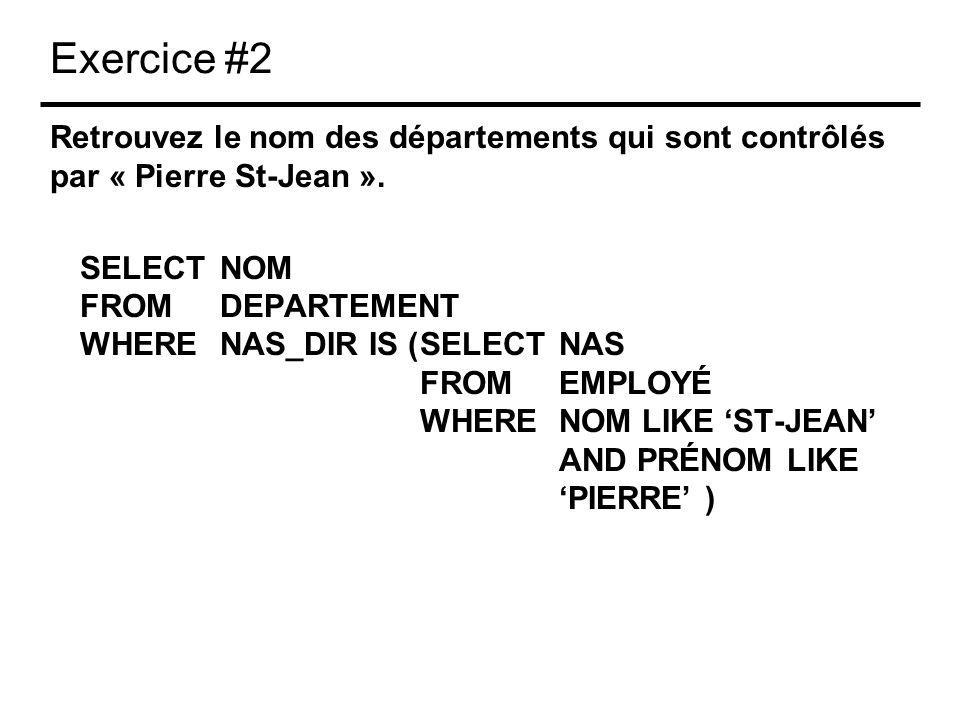 Exercice #2 Retrouvez le nom des départements qui sont contrôlés par « Pierre St-Jean ». SELECT NOM FROMDEPARTEMENT WHERENAS_DIR IS (SELECTNAS FROMEMP