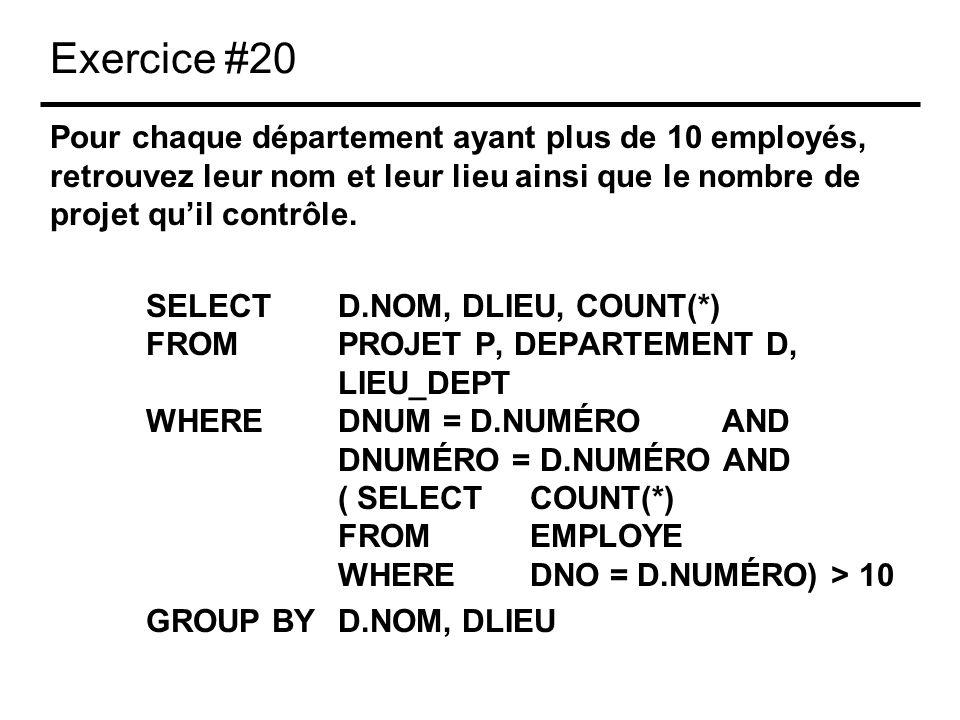 Exercice #20 Pour chaque département ayant plus de 10 employés, retrouvez leur nom et leur lieu ainsi que le nombre de projet quil contrôle. SELECTD.N
