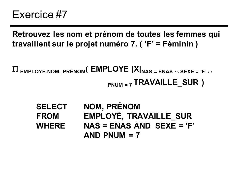 Exercice #7 Retrouvez les nom et prénom de toutes les femmes qui travaillent sur le projet numéro 7. ( F = Féminin ) EMPLOYE.NOM, PRÉNOM ( EMPLOYE |X|