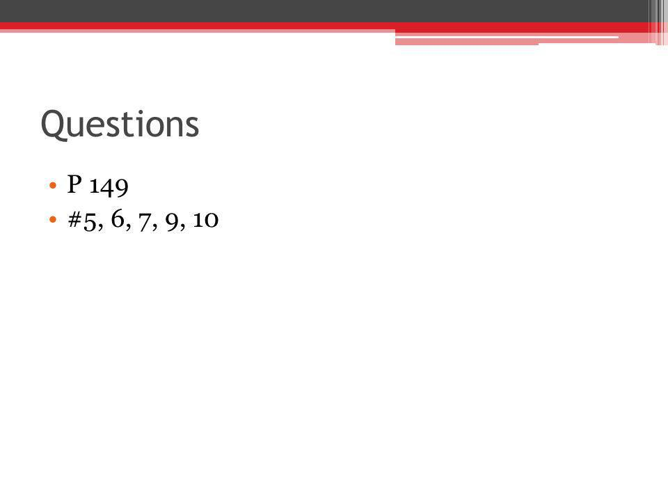 Questions P 149 #5, 6, 7, 9, 10