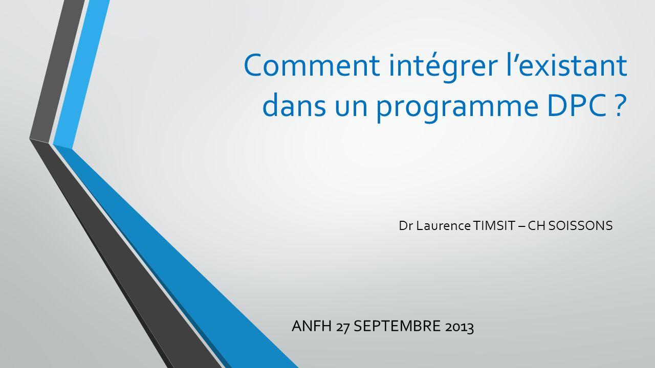 Comment intégrer lexistant dans un programme DPC ? Dr Laurence TIMSIT – CH SOISSONS ANFH 27 SEPTEMBRE 2013
