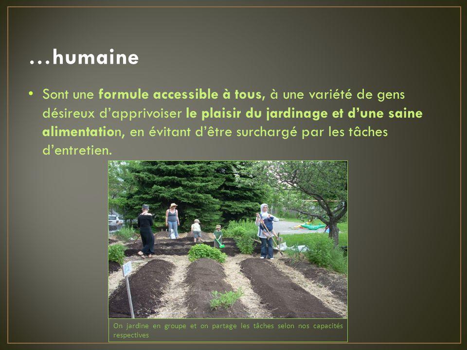 …humaine Sont une formule accessible à tous, à une variété de gens désireux dapprivoiser le plaisir du jardinage et dune saine alimentation, en évitant dêtre surchargé par les tâches dentretien.