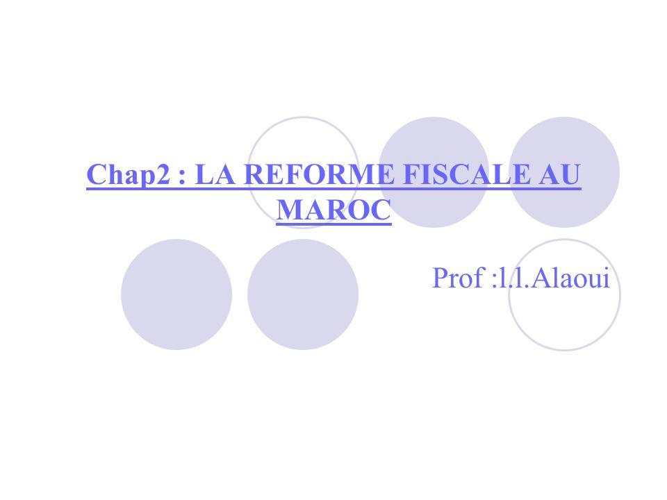 Chap2 : LA REFORME FISCALE AU MAROC Prof :l.l.Alaoui