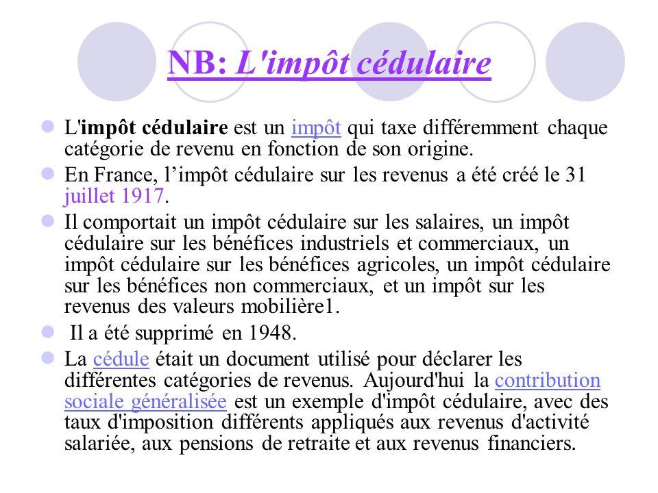 NB: L'impôt cédulaire L'impôt cédulaire est un impôt qui taxe différemment chaque catégorie de revenu en fonction de son origine.impôt En France, limp