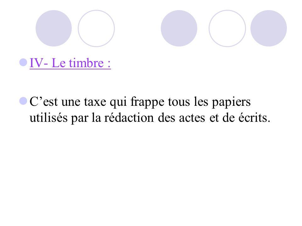 IV- Le timbre : Cest une taxe qui frappe tous les papiers utilisés par la rédaction des actes et de écrits.