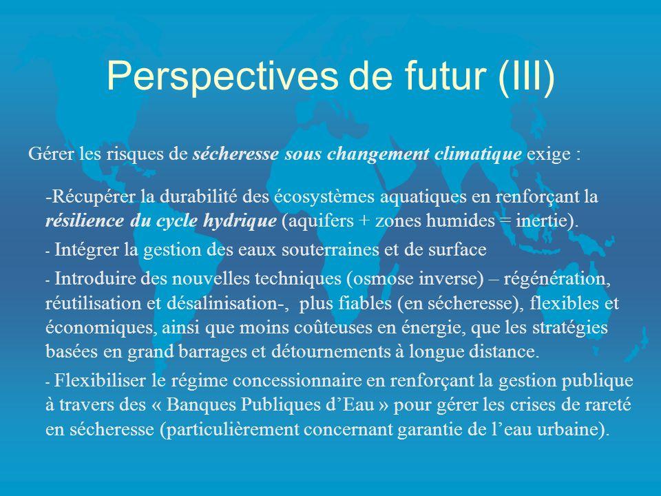 Perspectives de futur (III) Gérer les risques de sécheresse sous changement climatique exige : -Récupérer la durabilité des écosystèmes aquatiques en renforçant la résilience du cycle hydrique (aquifers + zones humides = inertie).