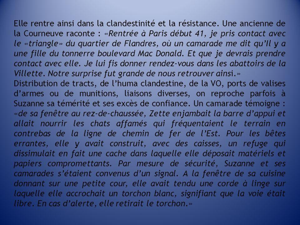 Elle rentre ainsi dans la clandestinité et la résistance. Une ancienne de la Courneuve raconte : «Rentrée à Paris début 41, je pris contact avec le «t