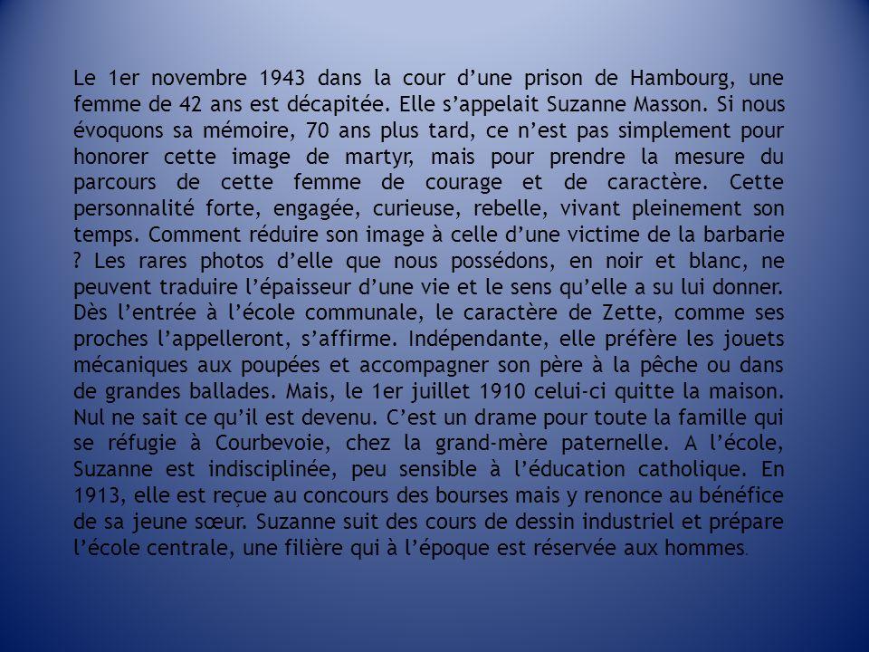 Le 1er novembre 1943 dans la cour dune prison de Hambourg, une femme de 42 ans est décapitée. Elle sappelait Suzanne Masson. Si nous évoquons sa mémoi