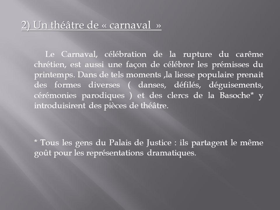 2) Un théâtre de « carnaval » Le Carnaval, célébration de la rupture du carême chrétien, est aussi une façon de célébrer les prémisses du printemps. D
