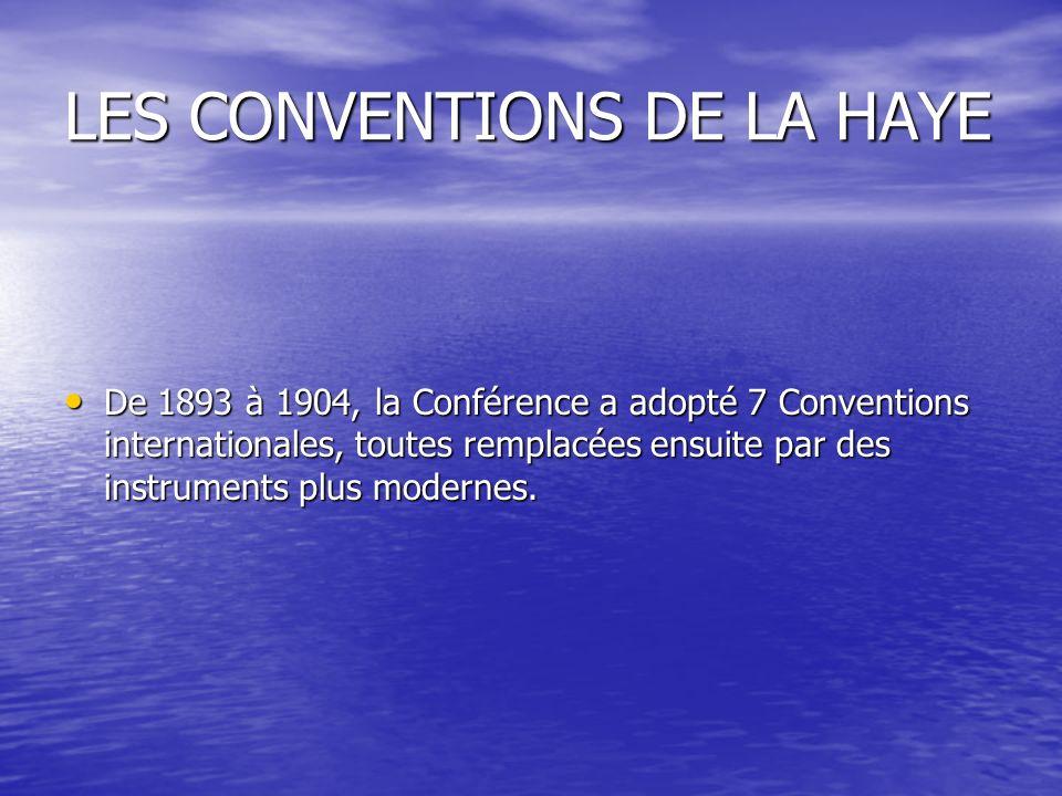 LES CONVENTIONS DE LA HAYE De 1893 à 1904, la Conférence a adopté 7 Conventions internationales, toutes remplacées ensuite par des instruments plus modernes.