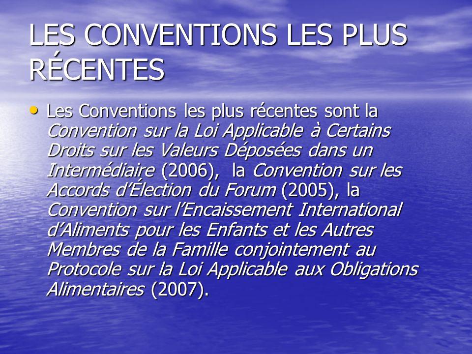 LES CONVENTIONS LES PLUS RÉCENTES Les Conventions les plus récentes sont la Convention sur la Loi Applicable à Certains Droits sur les Valeurs Déposées dans un Intermédiaire (2006), la Convention sur les Accords dÉlection du Forum (2005), la Convention sur lEncaissement International dAliments pour les Enfants et les Autres Membres de la Famille conjointement au Protocole sur la Loi Applicable aux Obligations Alimentaires (2007).