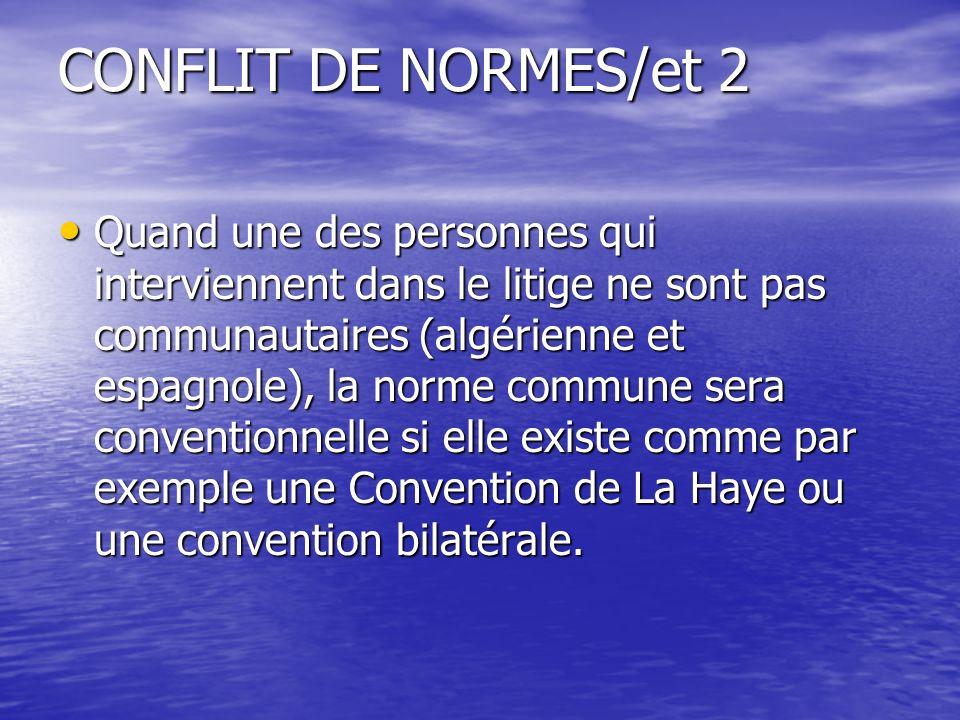 CONFLIT DE NORMES/et 2 Quand une des personnes qui interviennent dans le litige ne sont pas communautaires (algérienne et espagnole), la norme commune sera conventionnelle si elle existe comme par exemple une Convention de La Haye ou une convention bilatérale.