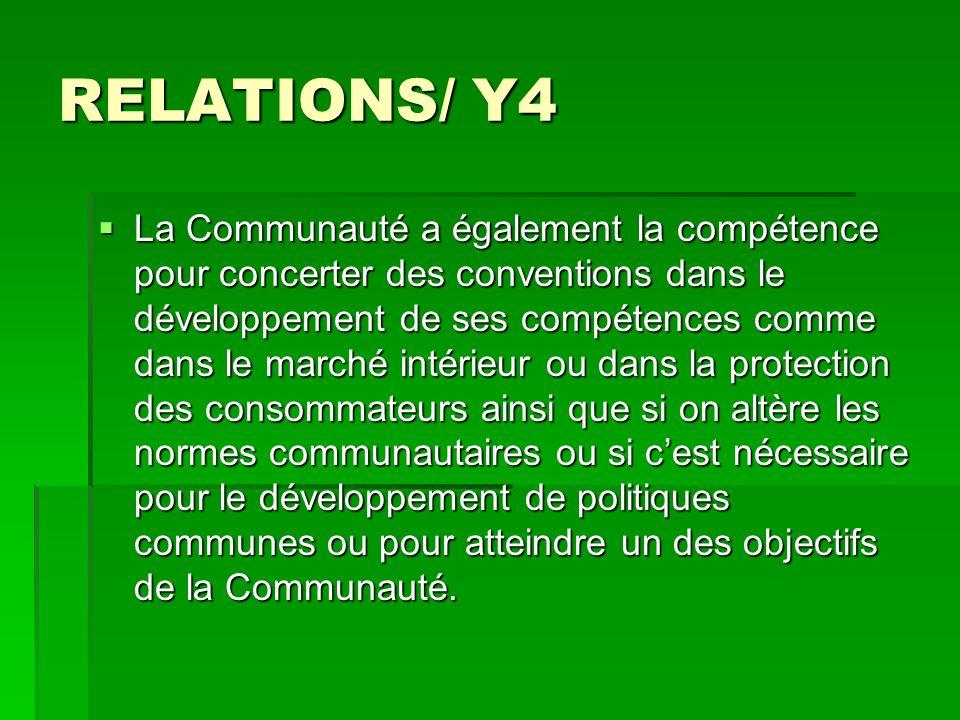 RELATIONS/ Y4 La Communauté a également la compétence pour concerter des conventions dans le développement de ses compétences comme dans le marché intérieur ou dans la protection des consommateurs ainsi que si on altère les normes communautaires ou si cest nécessaire pour le développement de politiques communes ou pour atteindre un des objectifs de la Communauté.