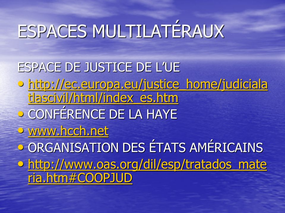 ESPACES MULTILATÉRAUX ESPACE DE JUSTICE DE LUE http://ec.europa.eu/justice_home/judiciala tlascivil/html/index_es.htm http://ec.europa.eu/justice_home/judiciala tlascivil/html/index_es.htm http://ec.europa.eu/justice_home/judiciala tlascivil/html/index_es.htm http://ec.europa.eu/justice_home/judiciala tlascivil/html/index_es.htm CONFÉRENCE DE LA HAYE CONFÉRENCE DE LA HAYE www.hcch.net www.hcch.net www.hcch.net ORGANISATION DES ÉTATS AMÉRICAINS ORGANISATION DES ÉTATS AMÉRICAINS http://www.oas.org/dil/esp/tratados_mate ria.htm#COOPJUD http://www.oas.org/dil/esp/tratados_mate ria.htm#COOPJUD http://www.oas.org/dil/esp/tratados_mate ria.htm#COOPJUD http://www.oas.org/dil/esp/tratados_mate ria.htm#COOPJUD