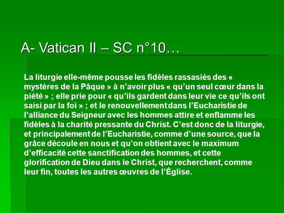 A- Vatican II – SC n°10… La liturgie elle-même pousse les fidèles rassasiés des « mystères de la Pâque » à navoir plus « quun seul cœur dans la piété » ; elle prie pour « quils gardent dans leur vie ce quils ont saisi par la foi » ; et le renouvellement dans lEucharistie de lalliance du Seigneur avec les hommes attire et enflamme les fidèles à la charité pressante du Christ.