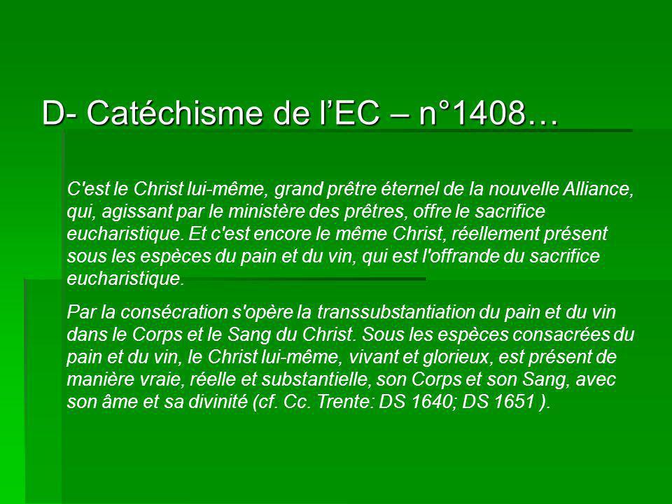 D- Catéchisme de lEC – n°1408… C est le Christ lui-même, grand prêtre éternel de la nouvelle Alliance, qui, agissant par le ministère des prêtres, offre le sacrifice eucharistique.