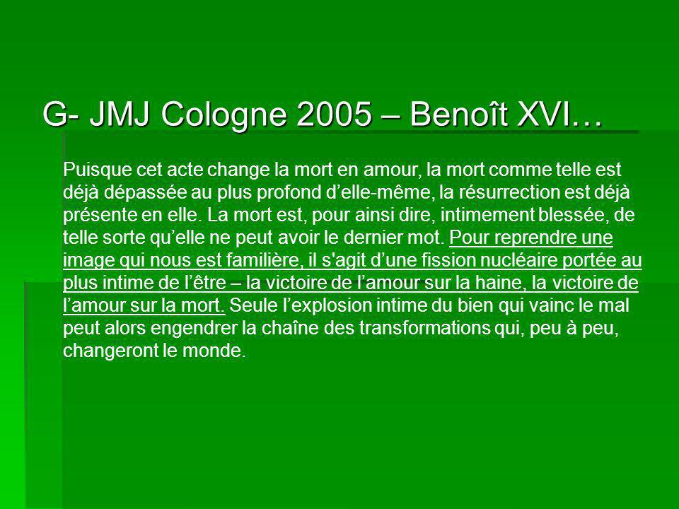 G- JMJ Cologne 2005 – Benoît XVI… Puisque cet acte change la mort en amour, la mort comme telle est déjà dépassée au plus profond delle-même, la résurrection est déjà présente en elle.