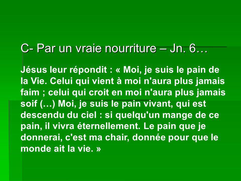 C- Par un vraie nourriture – Jn.6… Jésus leur répondit : « Moi, je suis le pain de la Vie.