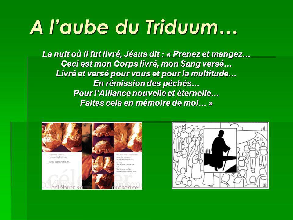 A laube du Triduum… La nuit où il fut livré, Jésus dit : « Prenez et mangez… Ceci est mon Corps livré, mon Sang versé… Livré et versé pour vous et pour la multitude… En rémission des péchés… Pour lAlliance nouvelle et éternelle… Faites cela en mémoire de moi… »