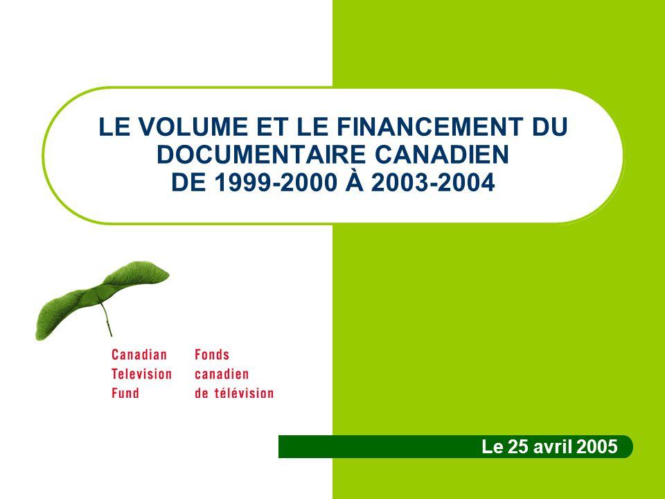 LE VOLUME ET LE FINANCEMENT DU DOCUMENTAIRE CANADIEN DE 1999-2000 À 2003-2004 Le 25 avril 2005