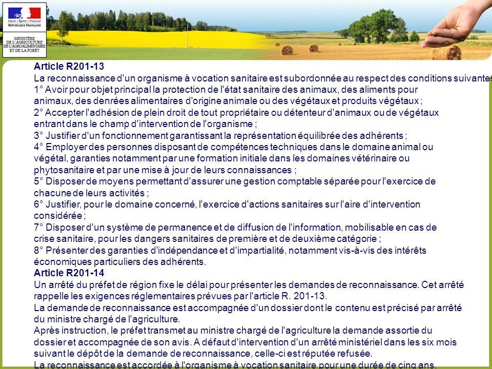 Article R201-13 La reconnaissance d un organisme à vocation sanitaire est subordonnée au respect des conditions suivantes : 1° Avoir pour objet principal la protection de l état sanitaire des animaux, des aliments pour animaux, des denrées alimentaires d origine animale ou des végétaux et produits végétaux ; 2° Accepter l adhésion de plein droit de tout propriétaire ou détenteur d animaux ou de végétaux entrant dans le champ d intervention de l organisme ; 3° Justifier d un fonctionnement garantissant la représentation équilibrée des adhérents ; 4° Employer des personnes disposant de compétences techniques dans le domaine animal ou végétal, garanties notamment par une formation initiale dans les domaines vétérinaire ou phytosanitaire et par une mise à jour de leurs connaissances ; 5° Disposer de moyens permettant d assurer une gestion comptable séparée pour l exercice de chacune de leurs activités ; 6° Justifier, pour le domaine concerné, l exercice d actions sanitaires sur l aire d intervention considérée ; 7° Disposer d un système de permanence et de diffusion de l information, mobilisable en cas de crise sanitaire, pour les dangers sanitaires de première et de deuxième catégorie ; 8° Présenter des garanties d indépendance et d impartialité, notamment vis-à-vis des intérêts économiques particuliers des adhérents.