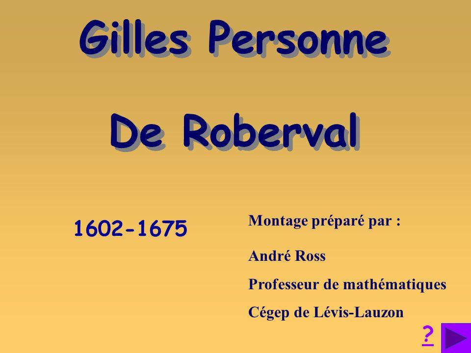 Gilles Personne De Roberval Gilles Personne De Roberval 1602-1675 Montage préparé par : André Ross Professeur de mathématiques Cégep de Lévis-Lauzon ?