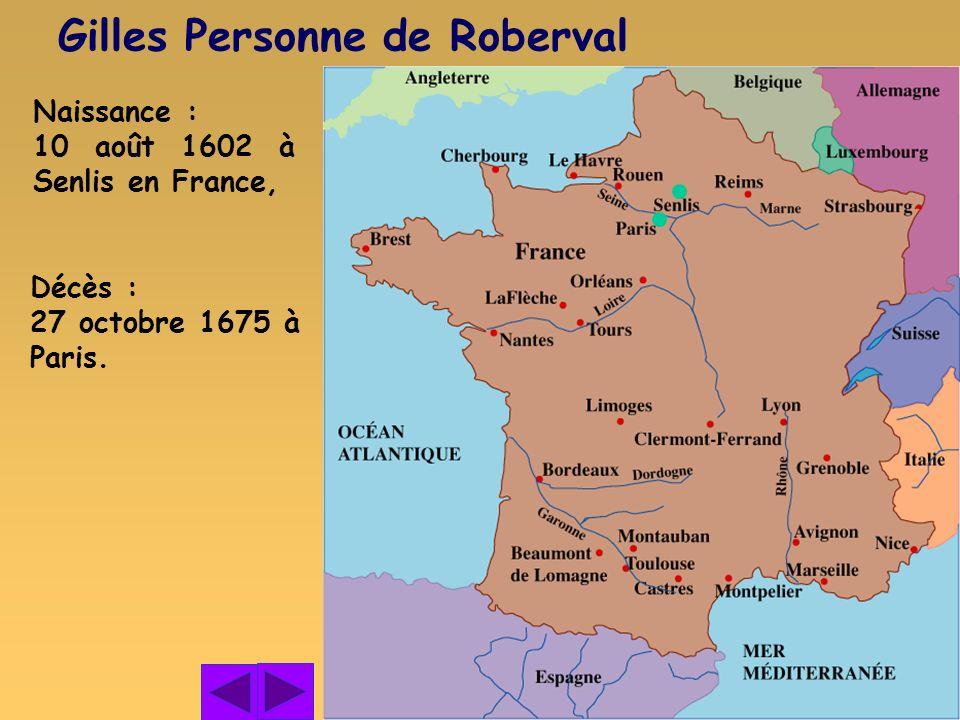 Naissance : 10 août 1602 à Senlis en France, Gilles Personne de Roberval Décès : 27 octobre 1675 à Paris.