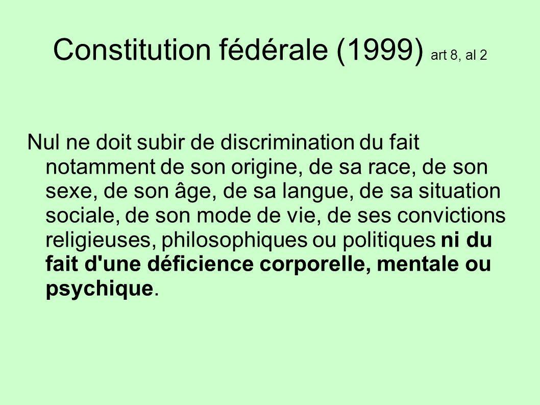 Constitution fédérale (1999) art 8, al 2 Nul ne doit subir de discrimination du fait notamment de son origine, de sa race, de son sexe, de son âge, de