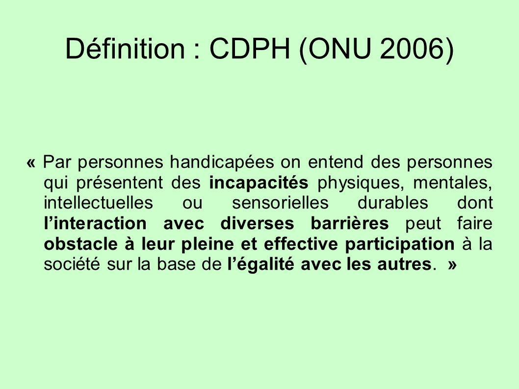 Définition : CDPH (ONU 2006) « Par personnes handicapées on entend des personnes qui présentent des incapacités physiques, mentales, intellectuelles o