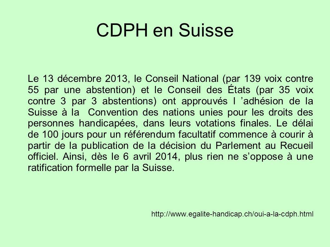 CDPH en Suisse Le 13 décembre 2013, le Conseil National (par 139 voix contre 55 par une abstention) et le Conseil des États (par 35 voix contre 3 par