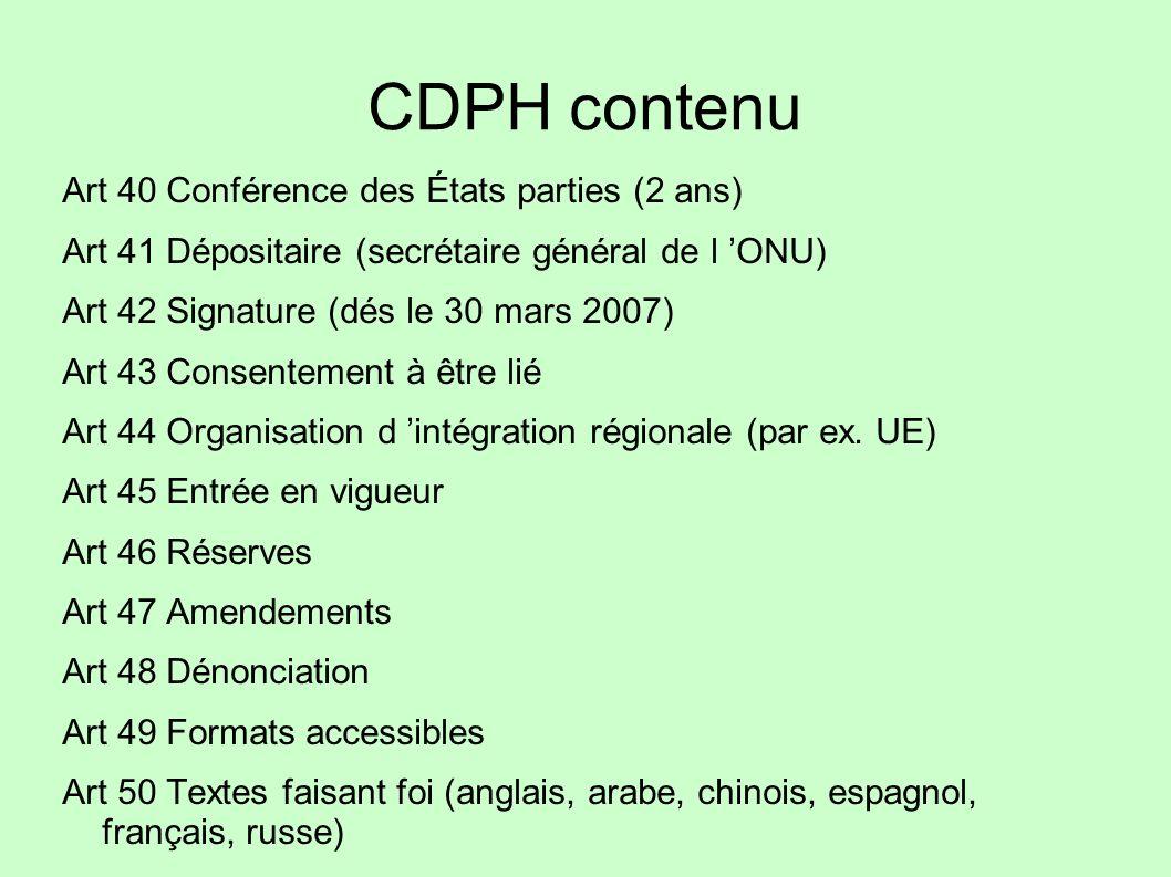 CDPH contenu Art 40 Conférence des États parties (2 ans) Art 41 Dépositaire (secrétaire général de l ONU) Art 42 Signature (dés le 30 mars 2007) Art 4