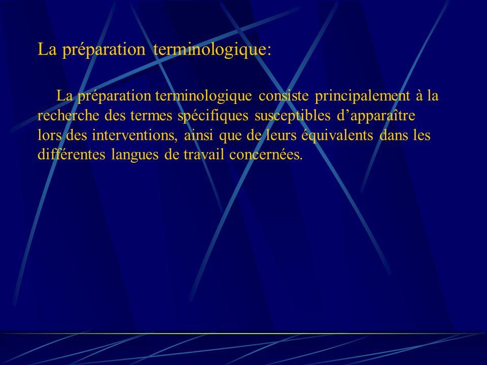 La préparation terminologique: La préparation terminologique consiste principalement à la recherche des termes spécifiques susceptibles dapparaître lors des interventions, ainsi que de leurs équivalents dans les différentes langues de travail concernées.