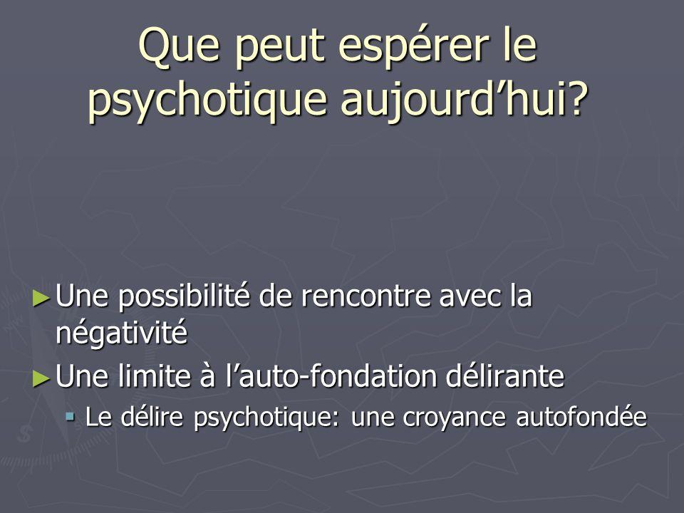 Que peut espérer le psychotique aujourdhui? Une possibilité de rencontre avec la négativité Une possibilité de rencontre avec la négativité Une limite