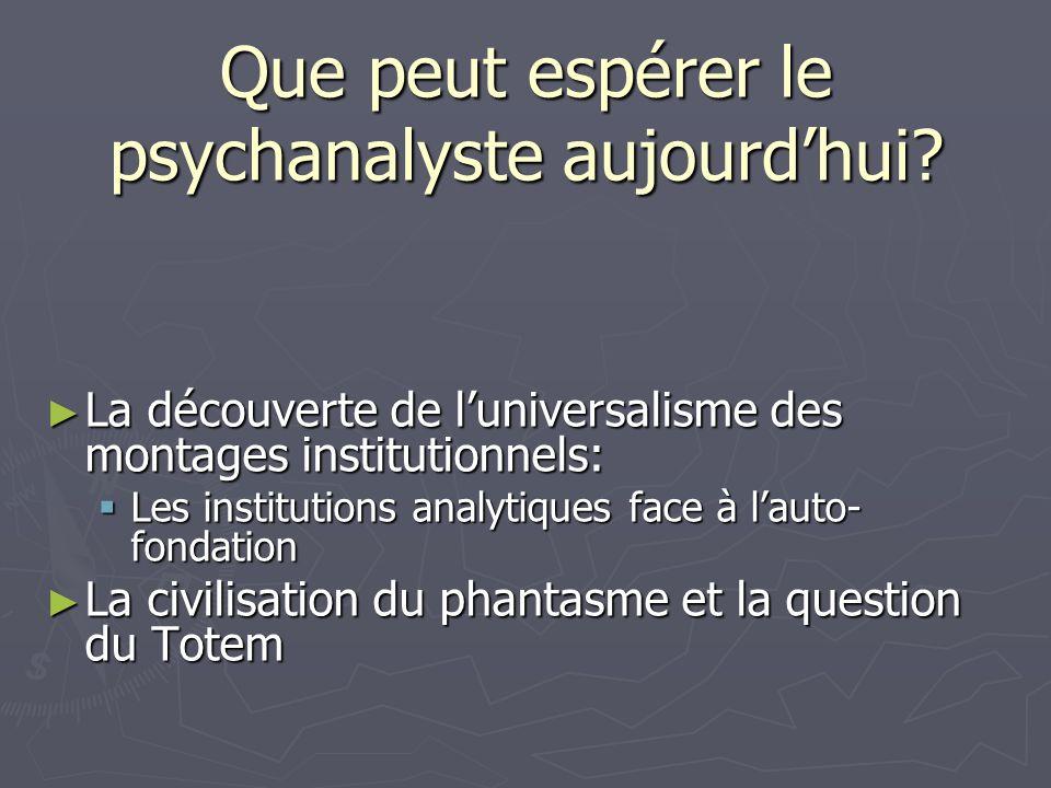 Que peut espérer le psychanalyste aujourdhui? La découverte de luniversalisme des montages institutionnels: La découverte de luniversalisme des montag