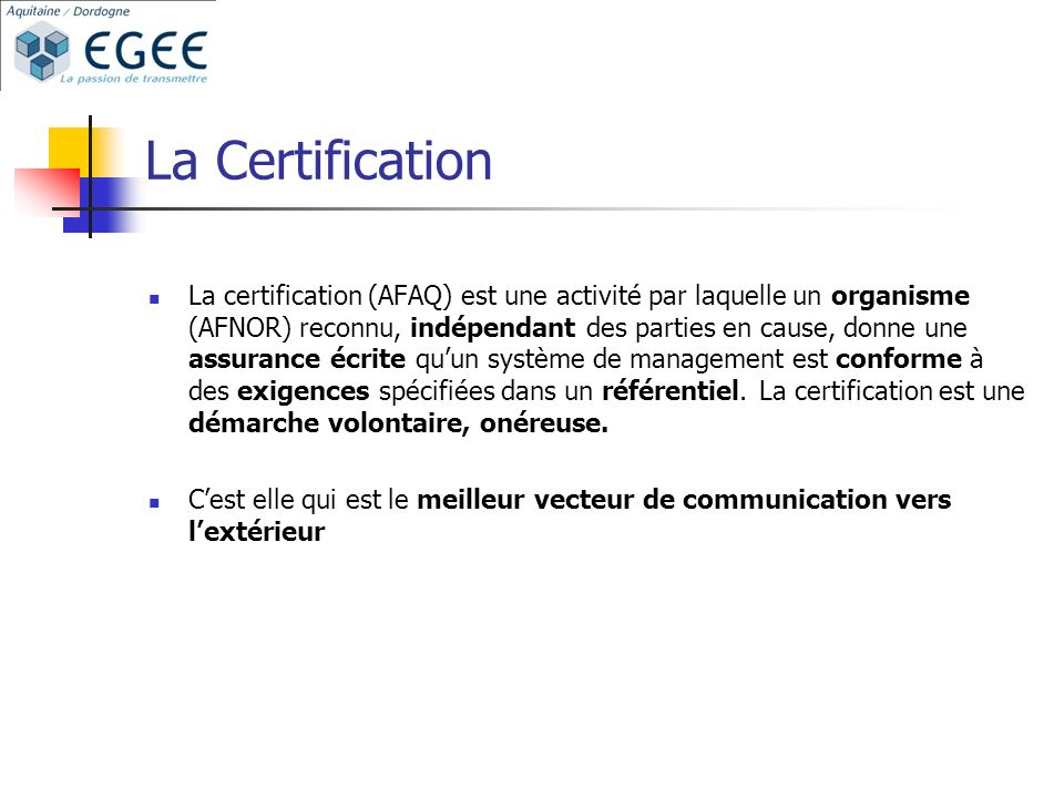 La Certification La certification (AFAQ) est une activité par laquelle un organisme (AFNOR) reconnu, indépendant des parties en cause, donne une assurance écrite quun système de management est conforme à des exigences spécifiées dans un référentiel.