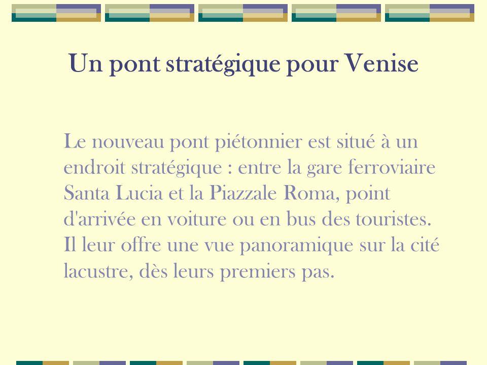 Un pont stratégique pour Venise Le nouveau pont piétonnier est situé à un endroit stratégique : entre la gare ferroviaire Santa Lucia et la Piazzale Roma, point d arrivée en voiture ou en bus des touristes.