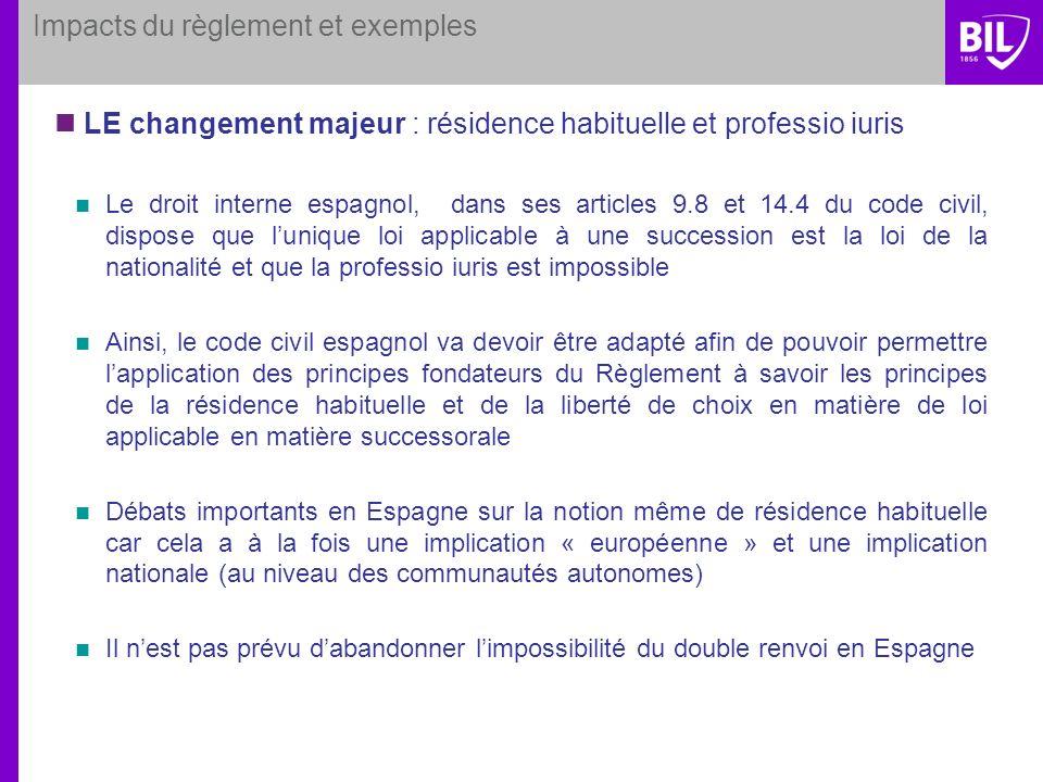 Impacts du règlement et exemples LE changement majeur : résidence habituelle et professio iuris Le droit interne espagnol, dans ses articles 9.8 et 14