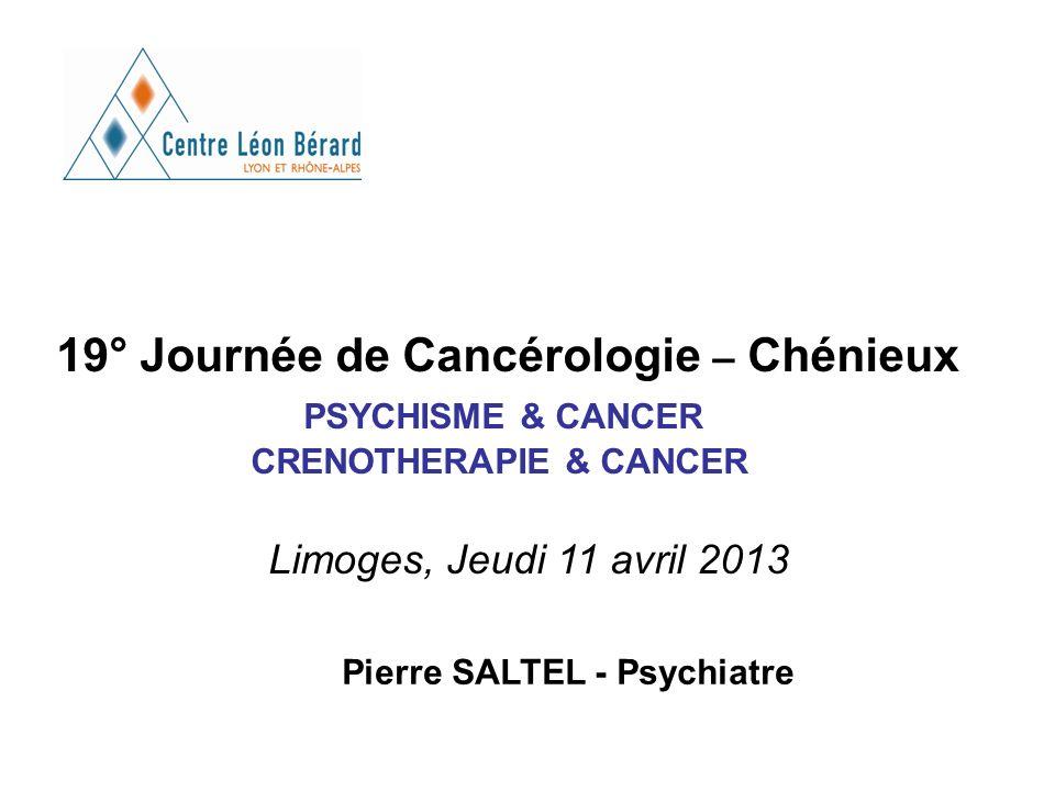 19° Journée de Cancérologie – Chénieux PSYCHISME & CANCER CRENOTHERAPIE & CANCER Limoges, Jeudi 11 avril 2013 Pierre SALTEL - Psychiatre
