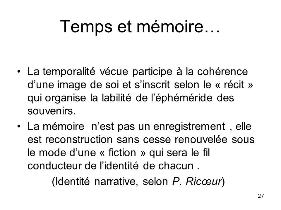 Temps et mémoire… La temporalité vécue participe à la cohérence dune image de soi et sinscrit selon le « récit » qui organise la labilité de léphéméride des souvenirs.