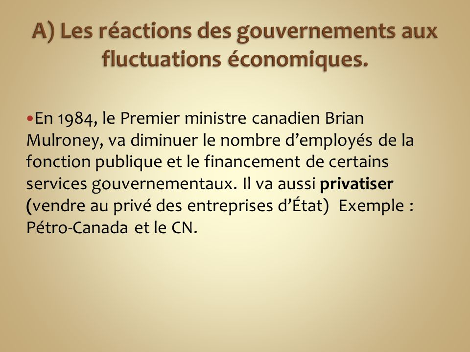 En 1984, le Premier ministre canadien Brian Mulroney, va diminuer le nombre demployés de la fonction publique et le financement de certains services gouvernementaux.