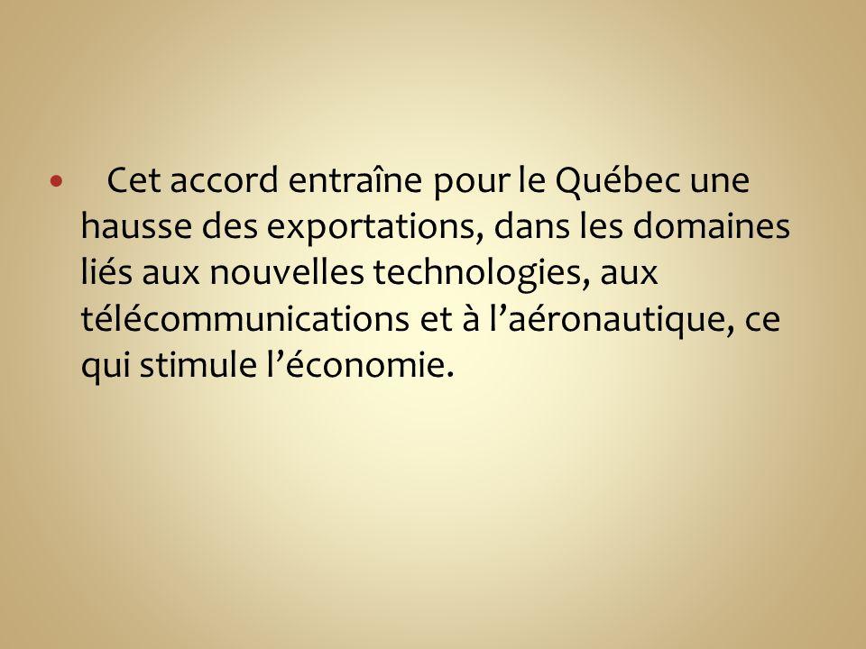 Cet accord entraîne pour le Québec une hausse des exportations, dans les domaines liés aux nouvelles technologies, aux télécommunications et à laéronautique, ce qui stimule léconomie.