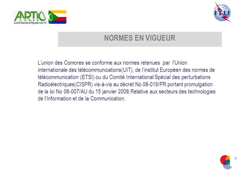 9 NORMES EN VIGUEUR Lunion des Comores se conforme aux normes retenues par lUnion internationale des télécommunications(UIT), de linstitut Européen des normes de télécommunication (ETSI) ou du Comité International Spécial des perturbations Radioélectriques(CISPR) vis-à-vis au décret No 08-019/PR portant promulgation de la loi No 08-007/AU du 15 janvier 2008,Relative aux secteurs des technologies de lInformation et de la Communication.