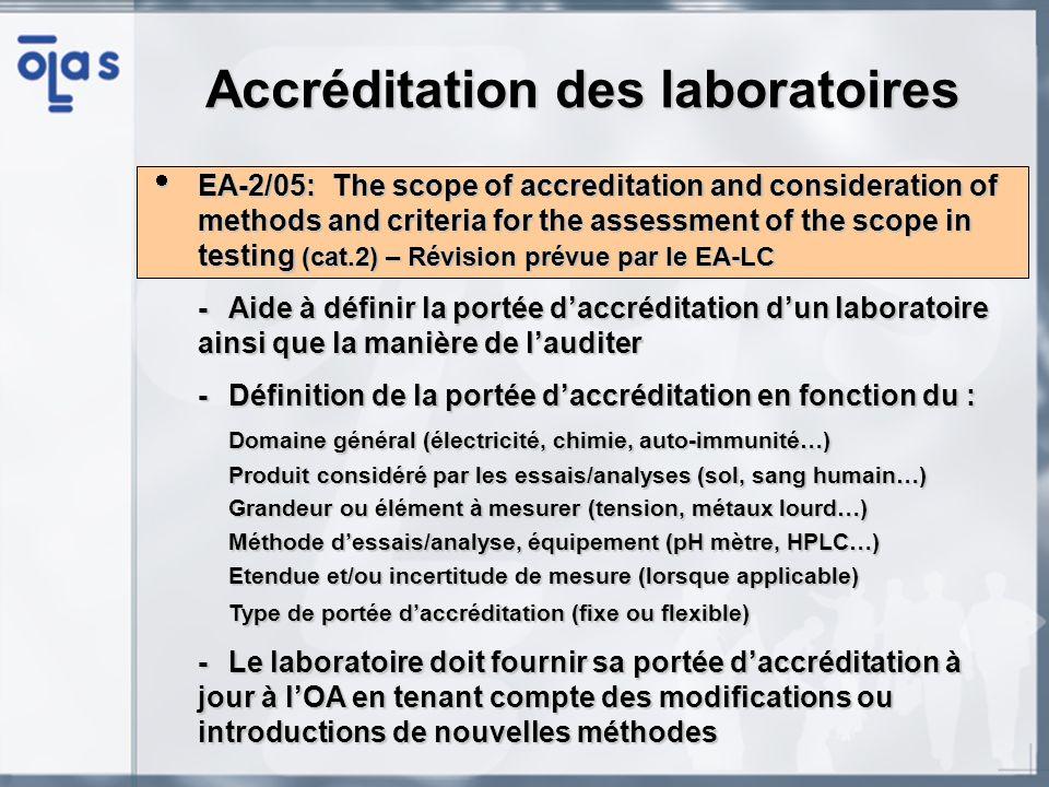 EA-2/05: The scope of accreditation and consideration of methods and criteria for the assessment of the scope in testing (cat.2) – Révision prévue par le EA-LC EA-2/05: The scope of accreditation and consideration of methods and criteria for the assessment of the scope in testing (cat.2) – Révision prévue par le EA-LC -Audit de la portée daccréditation -Pour chaque domaine général lOA doit pouvoir auditer : La preuve de limplémentation du SMQ (audit bureau) La capacité du laboratoire à appliquer les méthodes clés et à gérer les compétences des personnes associées (audit technique) La capacité du laboratoire à modifier ou développer de nouvelles méthodes La capacité du laboratoire à gérer ses erreurs (traçabilité, gestion du risque) -Lorsque cest applicable, le laboratoire doit démontrer sa compétence à gérer lintroduction, la vérification et la validation de nouvelles méthodes ou de méthodes modifiées, pendant laudit Accréditation des laboratoires