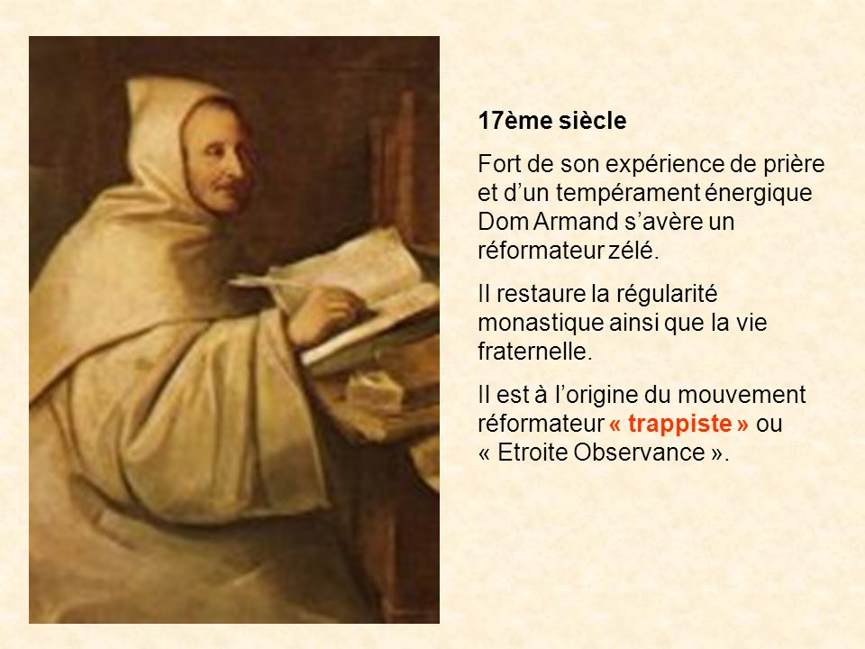 17ème siècle Fort de son expérience de prière et dun tempérament énergique Dom Armand savère un réformateur zélé. Il restaure la régularité monastique