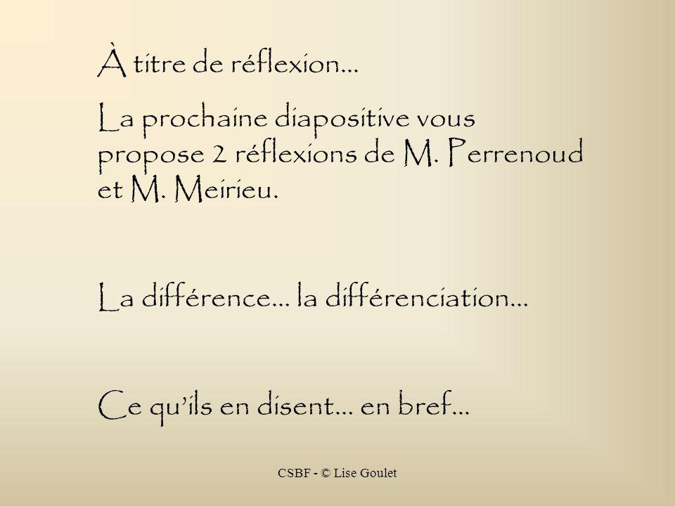 CSBF - © Lise Goulet À titre de réflexion... La prochaine diapositive vous propose 2 réflexions de M. Perrenoud et M. Meirieu. La différence… la diffé