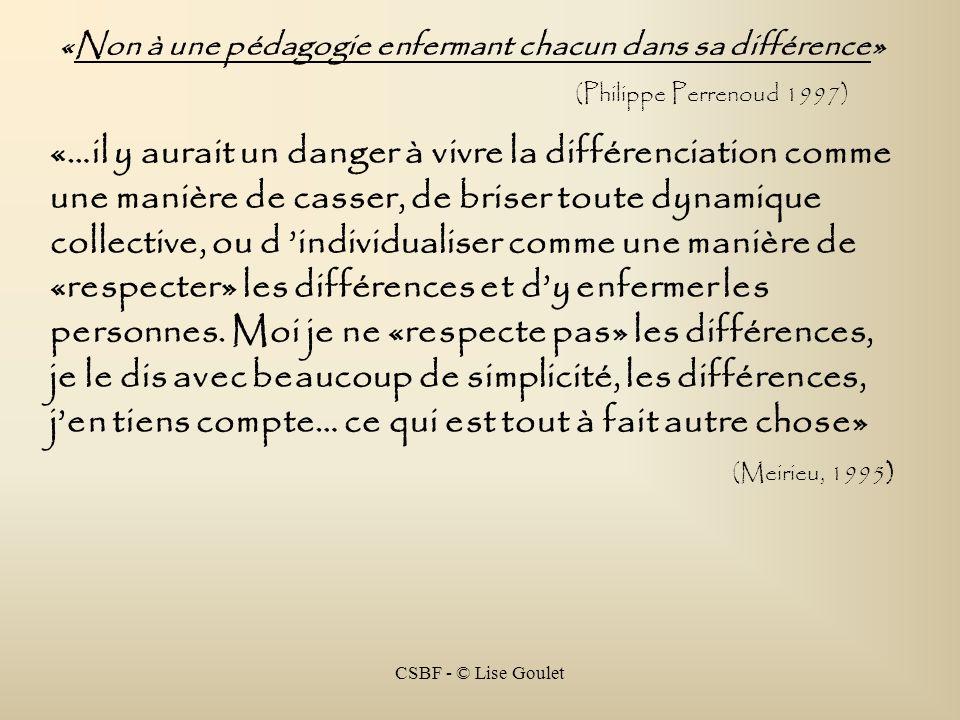 CSBF - © Lise Goulet «Non à une pédagogie enfermant chacun dans sa différence» (Philippe Perrenoud 1997) «…il y aurait un danger à vivre la différenci