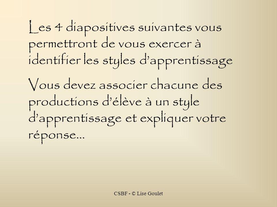 CSBF - © Lise Goulet Les 4 diapositives suivantes vous permettront de vous exercer à identifier les styles dapprentissage Vous devez associer chacune